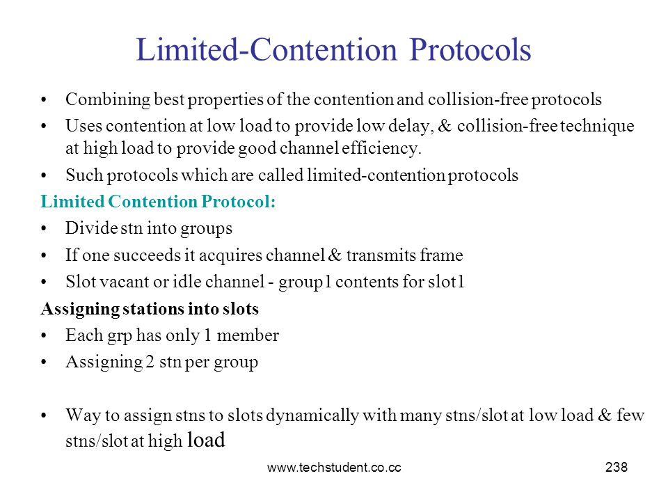 www.techstudent.co.cc238 Limited-Contention Protocols Combining best properties of the contention and collision-free protocols Uses contention at low
