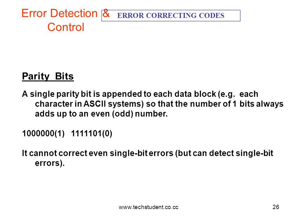 www.techstudent.co.cc26 Error Detection & Control ERROR CORRECTING CODES Parity Bits A single parity bit is appended to each data block (e.g. each cha