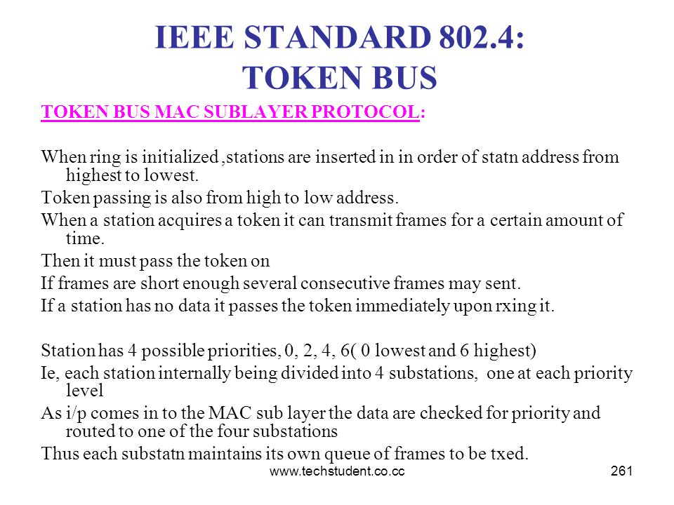 www.techstudent.co.cc261 IEEE STANDARD 802.4: TOKEN BUS TOKEN BUS MAC SUBLAYER PROTOCOL: When ring is initialized,stations are inserted in in order of