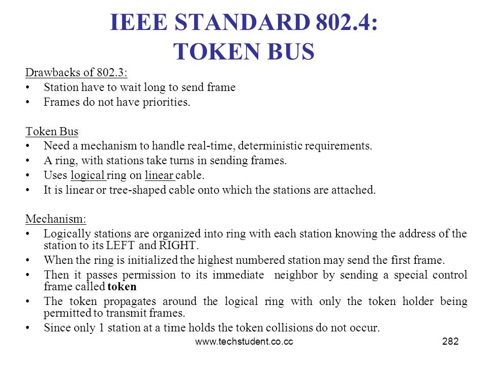 www.techstudent.co.cc282 IEEE STANDARD 802.4: TOKEN BUS Drawbacks of 802.3: Station have to wait long to send frame Frames do not have priorities. Tok