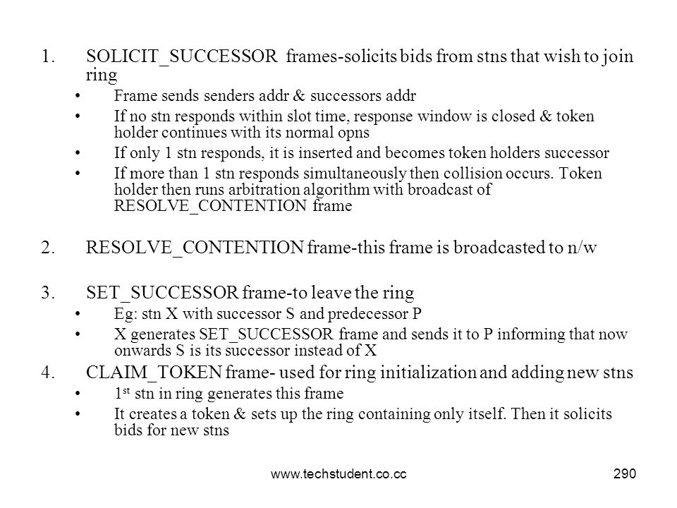 www.techstudent.co.cc290 1.SOLICIT_SUCCESSOR frames-solicits bids from stns that wish to join ring Frame sends senders addr & successors addr If no st
