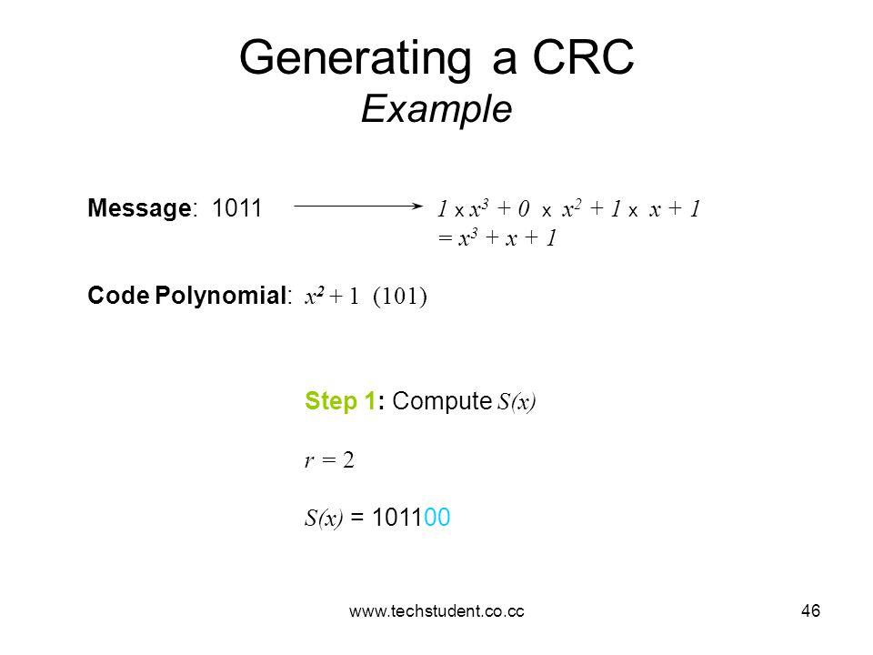 www.techstudent.co.cc46 Generating a CRC Example Message: 1011 1 x x 3 + 0 x x 2 + 1 x x + 1 = x 3 + x + 1 Code Polynomial: x 2 + 1 (101) Step 1: Comp