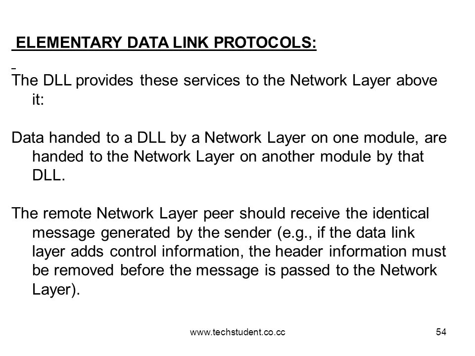 www.techstudent.co.cc54 ELEMENTARY DATA LINK PROTOCOLS: The DLL provides these services to the Network Layer above it: Data handed to a DLL by a Netwo