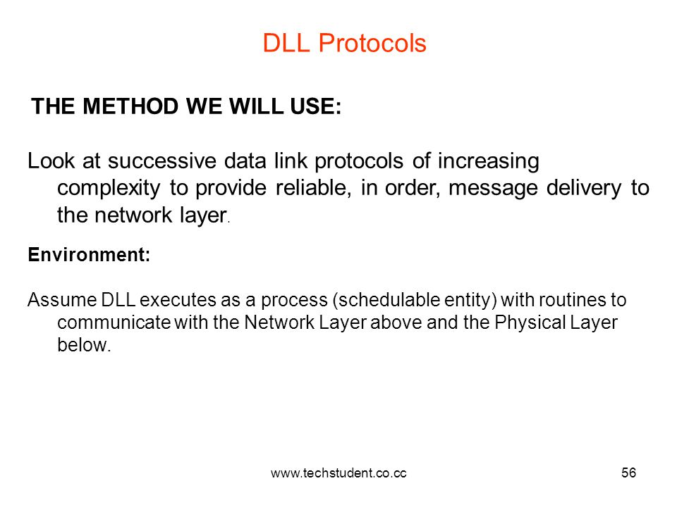 www.techstudent.co.cc56 DLL Protocols THE METHOD WE WILL USE: Look at successive data link protocols of increasing complexity to provide reliable, in