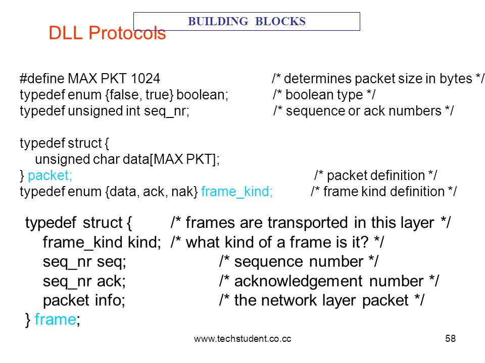 www.techstudent.co.cc58 DLL Protocols BUILDING BLOCKS #define MAX PKT 1024 /* determines packet size in bytes */ typedef enum {false, true} boolean; /