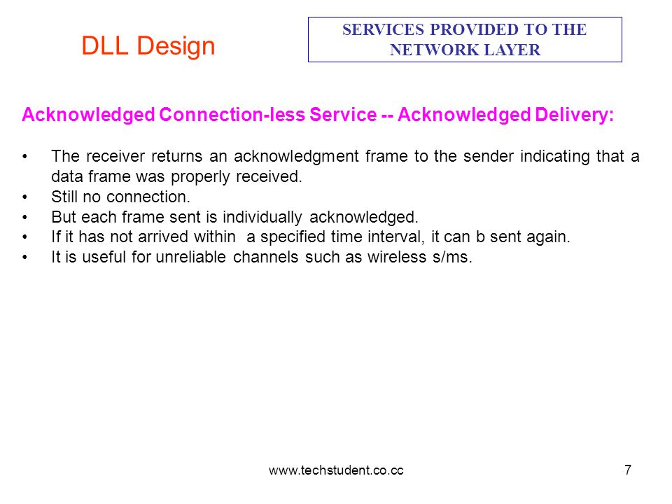 www.techstudent.co.cc7 DLL Design SERVICES PROVIDED TO THE NETWORK LAYER Acknowledged Connection-less Service -- Acknowledged Delivery: The receiver r