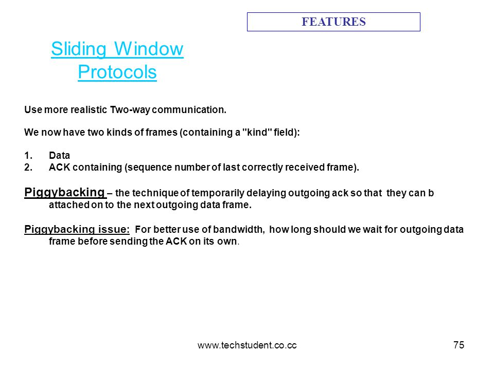 www.techstudent.co.cc75 Sliding Window Protocols FEATURES Use more realistic Two-way communication. We now have two kinds of frames (containing a