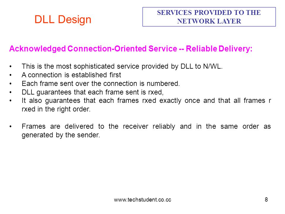 www.techstudent.co.cc8 DLL Design SERVICES PROVIDED TO THE NETWORK LAYER Acknowledged Connection-Oriented Service -- Reliable Delivery: This is the mo