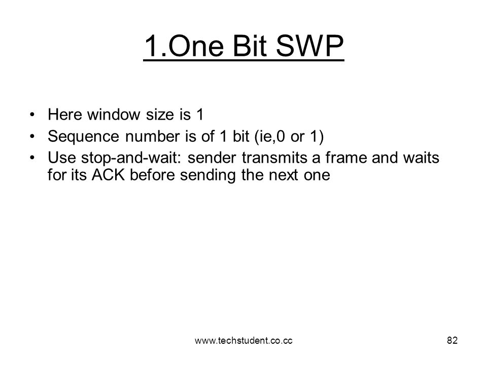 www.techstudent.co.cc82 1.One Bit SWP Here window size is 1 Sequence number is of 1 bit (ie,0 or 1) Use stop-and-wait: sender transmits a frame and wa