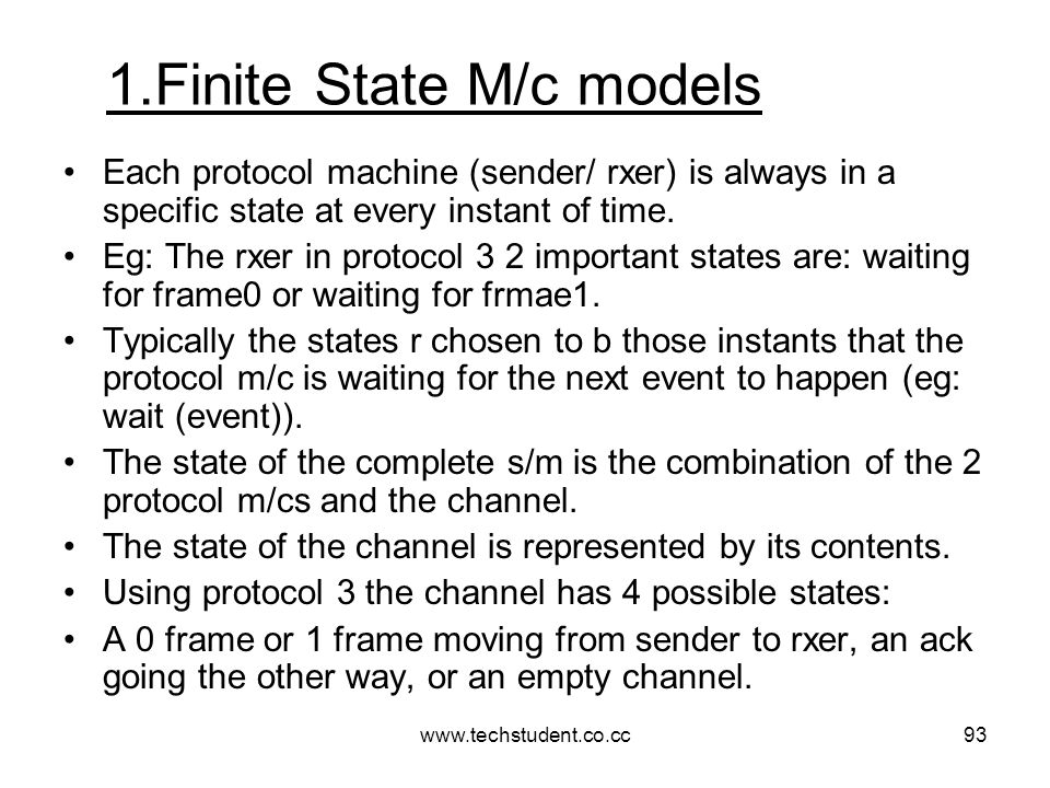www.techstudent.co.cc93 1.Finite State M/c models Each protocol machine (sender/ rxer) is always in a specific state at every instant of time. Eg: The