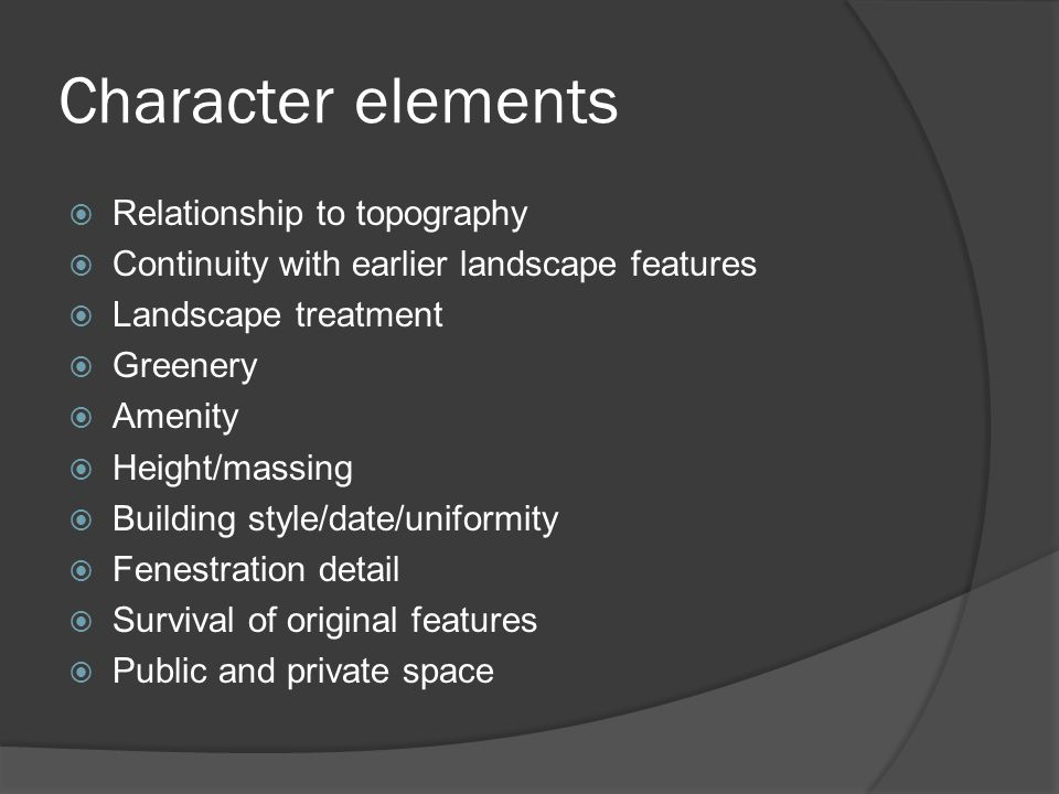 Character elements  Relationship to topography  Continuity with earlier landscape features  Landscape treatment  Greenery  Amenity  Height/massing  Building style/date/uniformity  Fenestration detail  Survival of original features  Public and private space