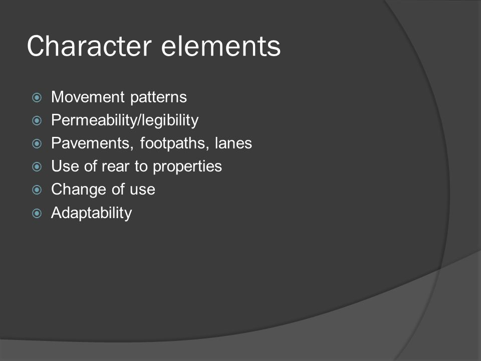 Character elements  Movement patterns  Permeability/legibility  Pavements, footpaths, lanes  Use of rear to properties  Change of use  Adaptability