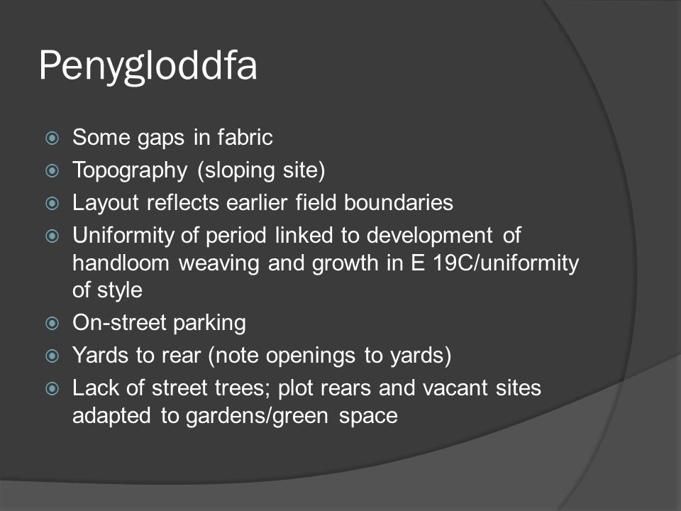 Penygloddfa  Little modern infill  Sharp boundaries to character area and separation from Edwardian and later upslope and to W  Higher status residential in Crescent St.