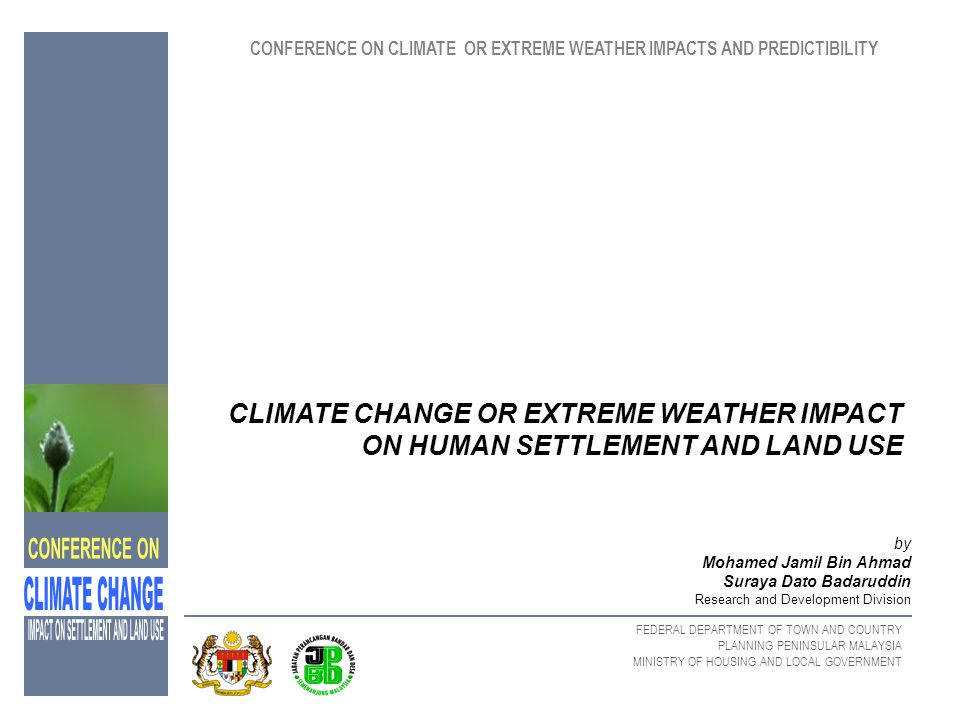 FEDERAL DEPARTMENT OF TOWN AND COUNTRY PLANNING PENINSULAR MALAYSIA MINISTRY OF HOUSING AND LOCAL GOVERNMENT OVERVIEW OF CLIMATE CHANGE - (IPCC) Regional and global changes in temperature Precipitation and other climate variables resulting in global changes in soil moisture An increase in global mean sea level and prospects for more severe extreme high – temperature events, floods and droughts in some place.