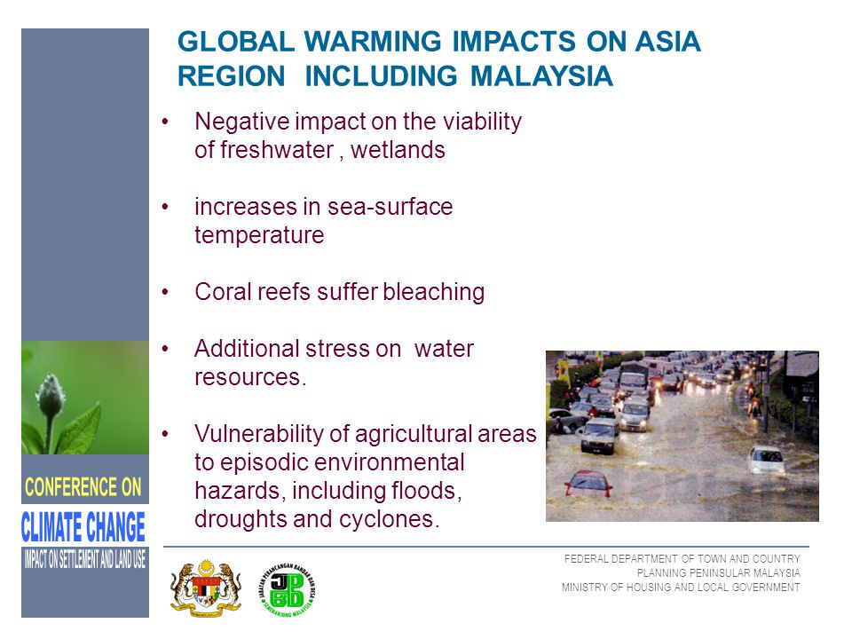 FEDERAL DEPARTMENT OF TOWN AND COUNTRY PLANNING PENINSULAR MALAYSIA MINISTRY OF HOUSING AND LOCAL GOVERNMENT IMPACT ON HUMAN SETTLEMENT AND LAND USE The report concluded that potential direct effects of climate change include changes in:- water availability, crop yields inundation of coastal areas indirect effects on food security and human health.
