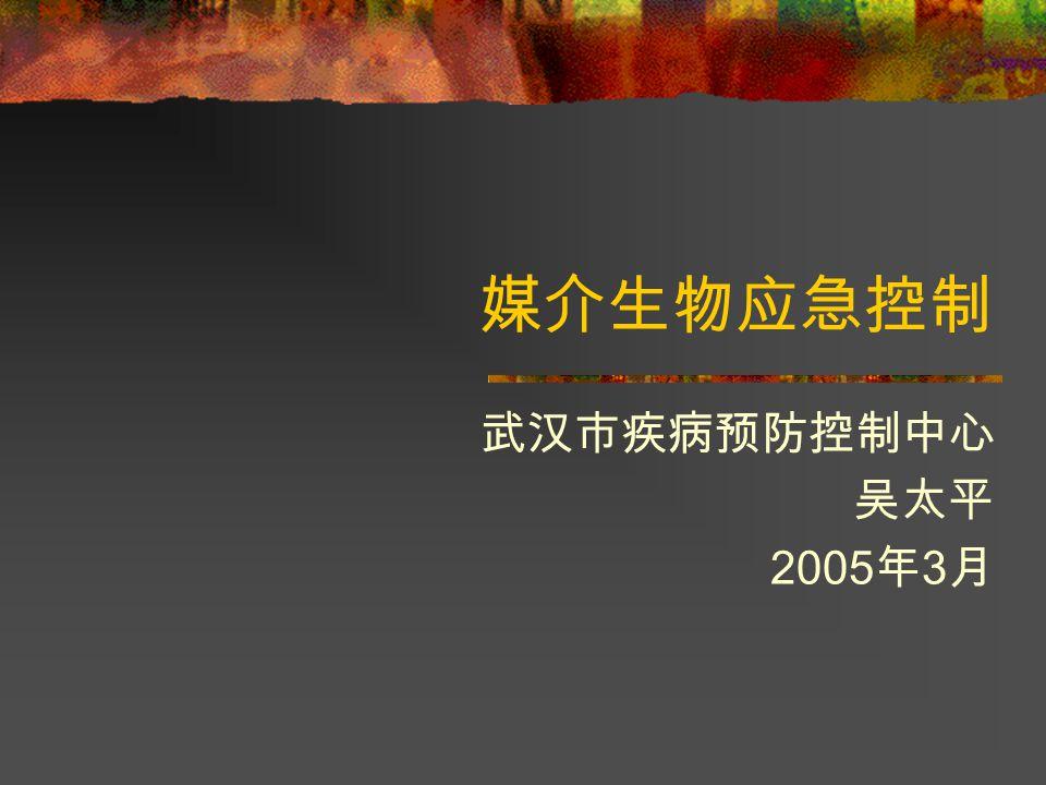 媒介生物应急控制 武汉市疾病预防控制中心 吴太平 2005 年 3 月