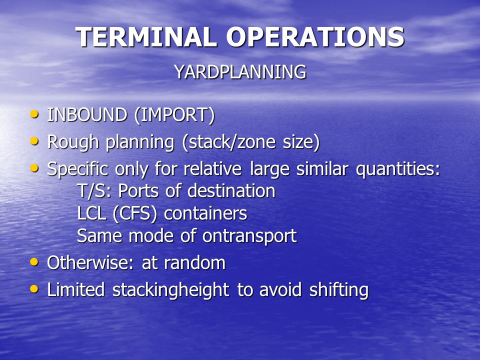 TERMINAL OPERATIONS YARDPLANNING INBOUND (IMPORT) INBOUND (IMPORT) Rough planning (stack/zone size) Rough planning (stack/zone size) Specific only for relative large similar quantities: T/S: Ports of destination LCL (CFS) containers Same mode of ontransport Specific only for relative large similar quantities: T/S: Ports of destination LCL (CFS) containers Same mode of ontransport Otherwise: at random Otherwise: at random Limited stackingheight to avoid shifting Limited stackingheight to avoid shifting