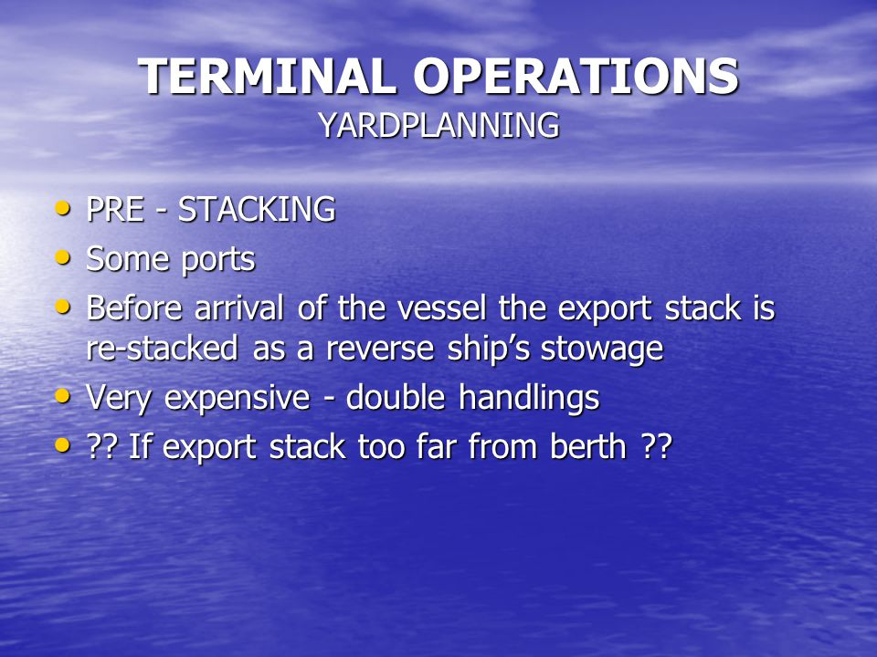TERMINAL OPERATIONS YARDPLANNING PRE - STACKING PRE - STACKING Some ports Some ports Before arrival of the vessel the export stack is re-stacked as a reverse ship's stowage Before arrival of the vessel the export stack is re-stacked as a reverse ship's stowage Very expensive - double handlings Very expensive - double handlings .