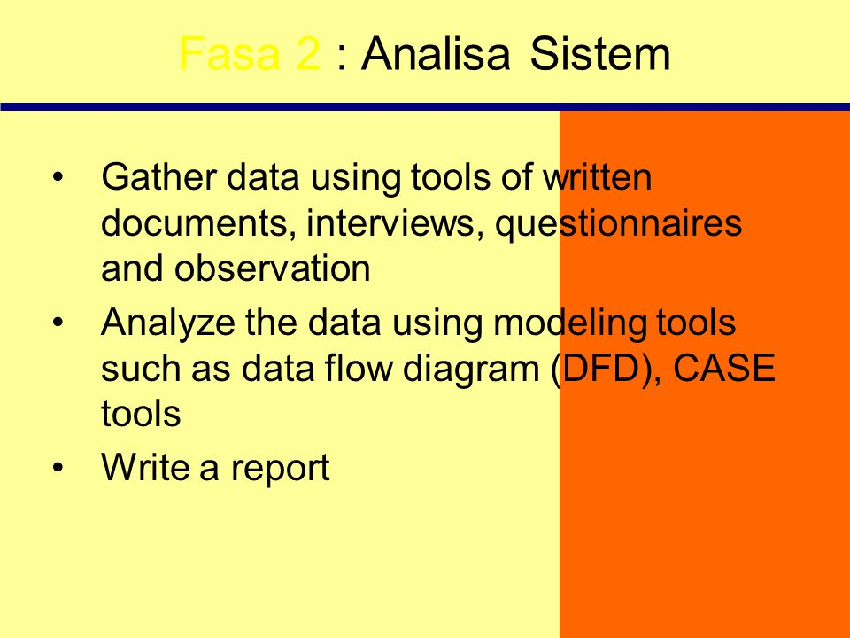 Fasa 2 : Analisa Sistem Gather data using tools of written documents, interviews, questionnaires and observation Analyze the data using modeling tools