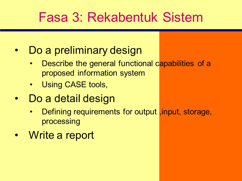 Fasa 3: Rekabentuk Sistem Do a preliminary design Describe the general functional capabilities of a proposed information system Using CASE tools, Do a