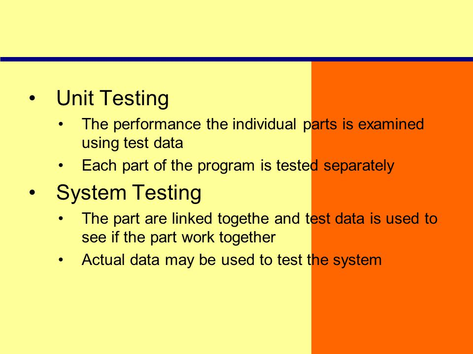 Unit Testing The performance the individual parts is examined using test data Each part of the program is tested separately System Testing The part ar
