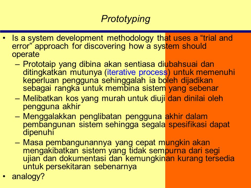 "Prototyping Is a system development methodology that uses a ""trial and error"" approach for discovering how a system should operate –Prototaip yang dib"