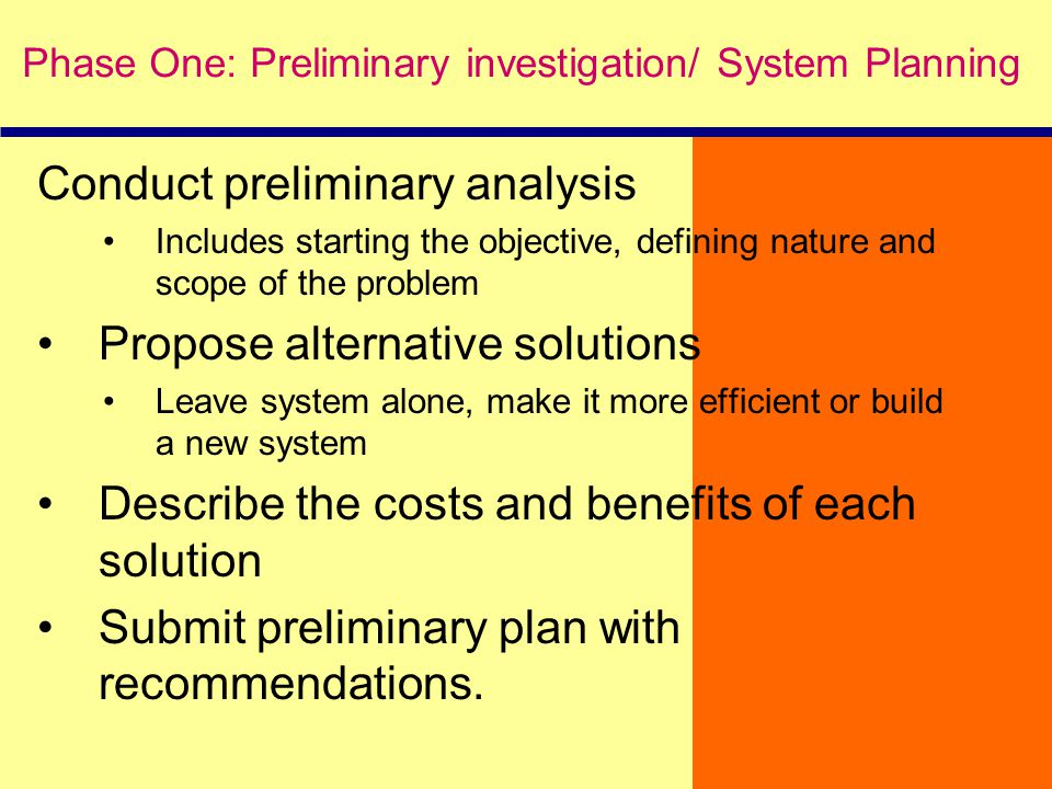 Conduct preliminary analysis Includes starting the objective, defining nature and scope of the problem Propose alternative solutions Leave system alon