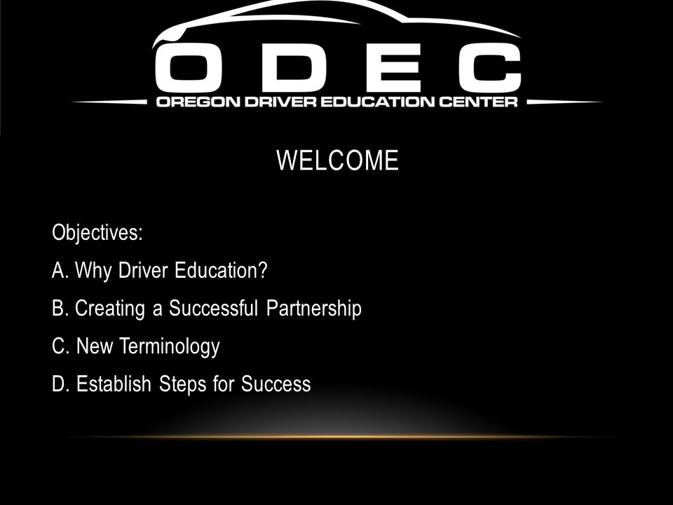 Objectives: A. Why Driver Education? B. Creating a Successful Partnership C. New Terminology D. Establish Steps for Success WELCOME
