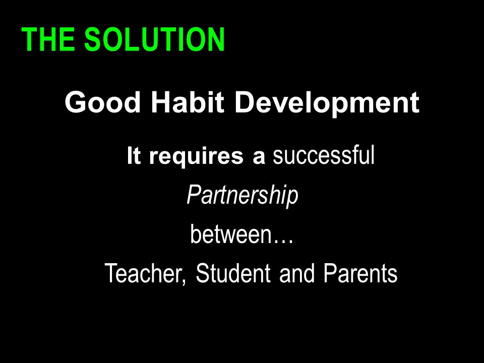 THE SOLUTION Good Habit Development It requires a successful Partnership between… Teacher, Student and Parents