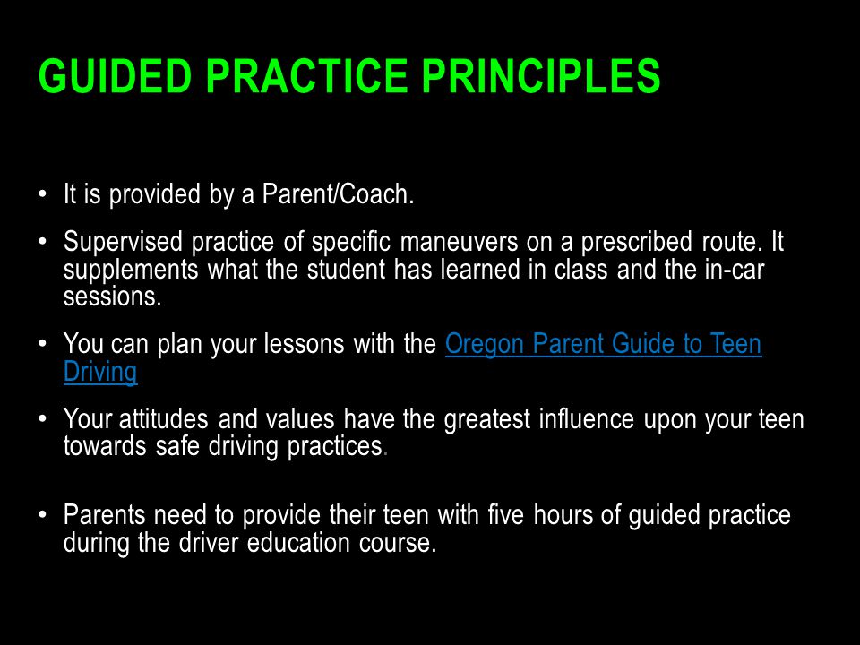 GUIDED PRACTICE PRINCIPLES It is provided by a Parent/Coach. Supervised practice of specific maneuvers on a prescribed route. It supplements what the
