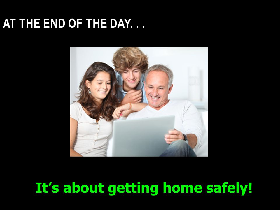 AT THE END OF THE DAY... It's about getting home safely!