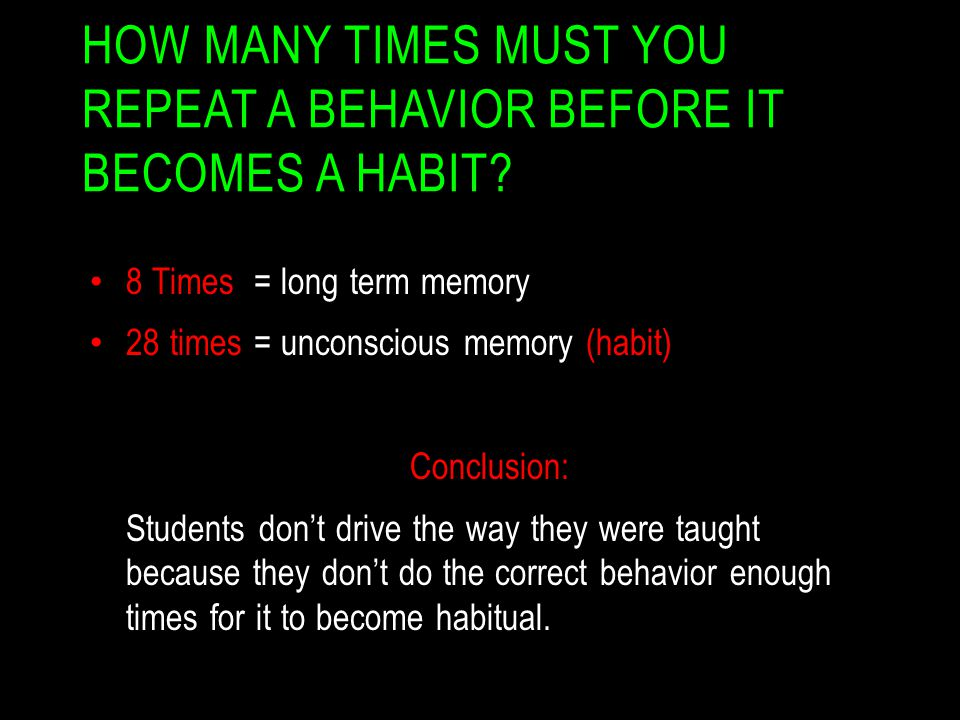 HOW MANY TIMES MUST YOU REPEAT A BEHAVIOR BEFORE IT BECOMES A HABIT? 8 Times = long term memory 28 times = unconscious memory (habit) Conclusion: Stud