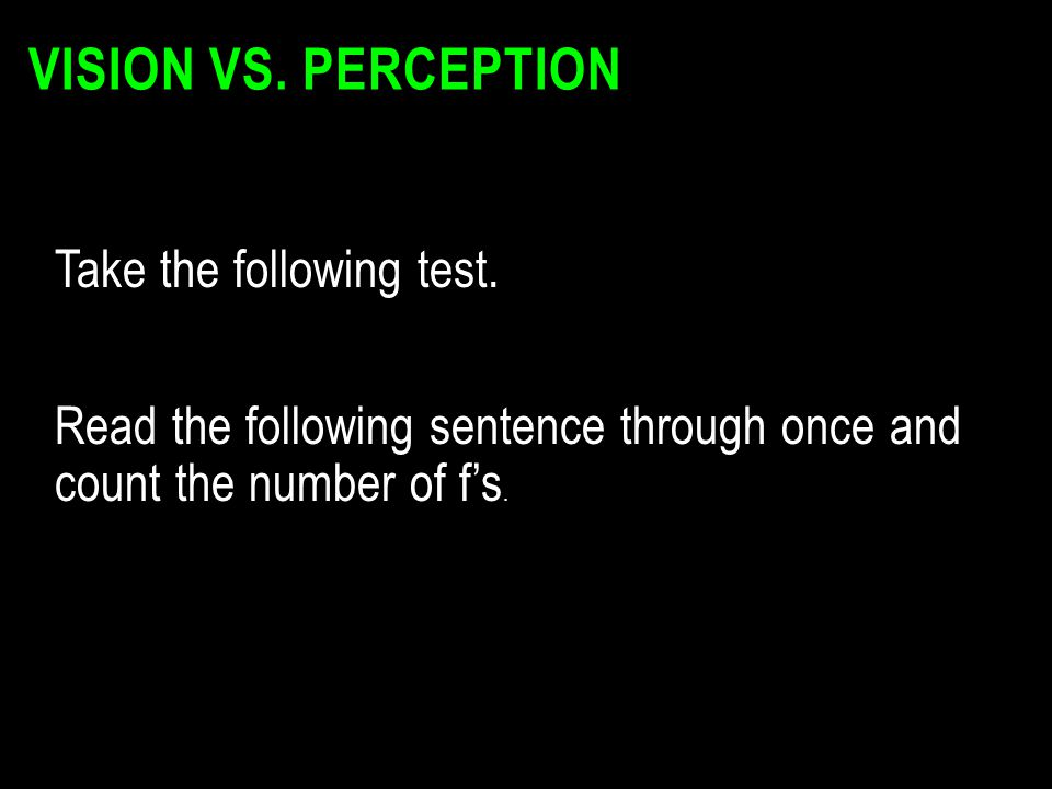VISION VS. PERCEPTION Take the following test. Read the following sentence through once and count the number of f's.