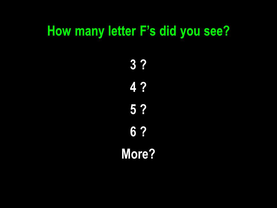 How many letter F's did you see? 3 ? 4 ? 5 ? 6 ? More?