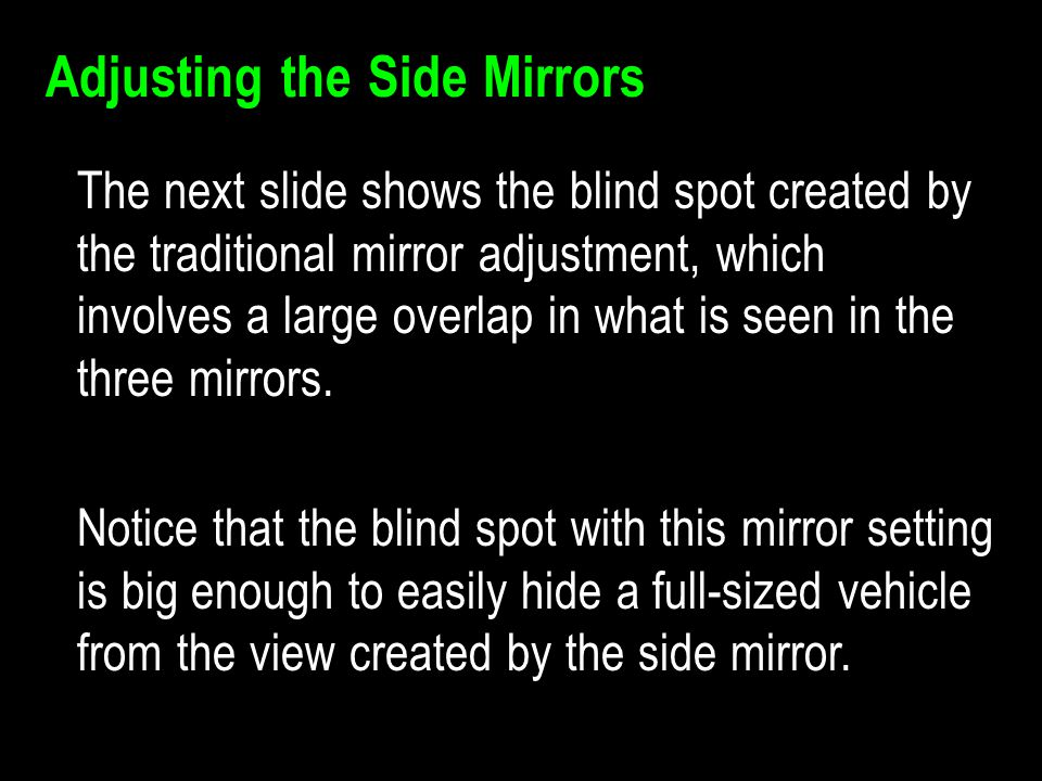 Adjusting the Side Mirrors The next slide shows the blind spot created by the traditional mirror adjustment, which involves a large overlap in what is