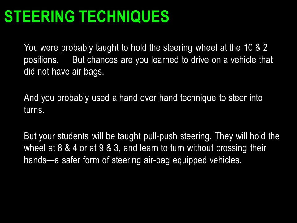 STEERING TECHNIQUES You were probably taught to hold the steering wheel at the 10 & 2 positions. But chances are you learned to drive on a vehicle tha