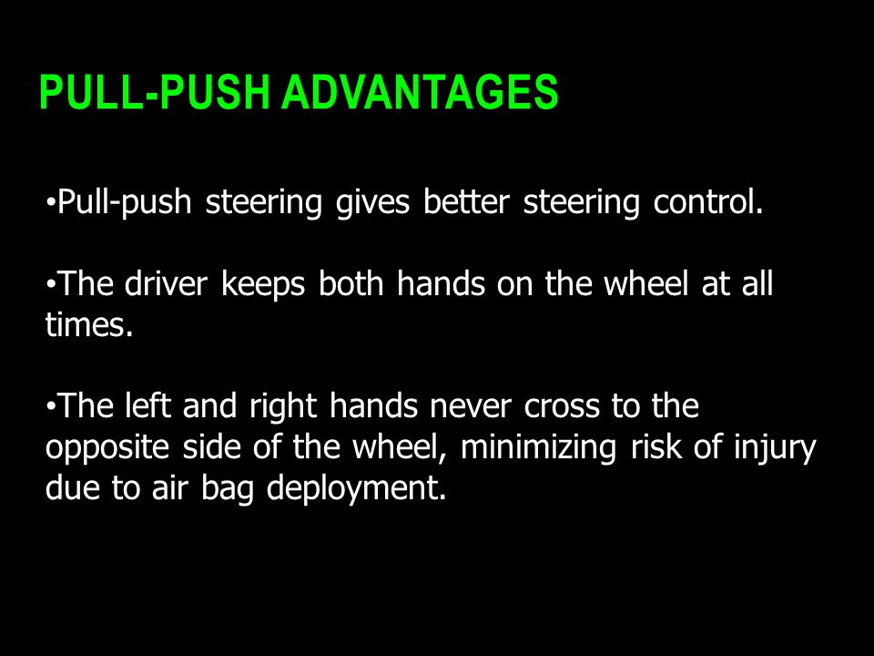 PULL-PUSH ADVANTAGES Pull-push steering gives better steering control. The driver keeps both hands on the wheel at all times. The left and right hands