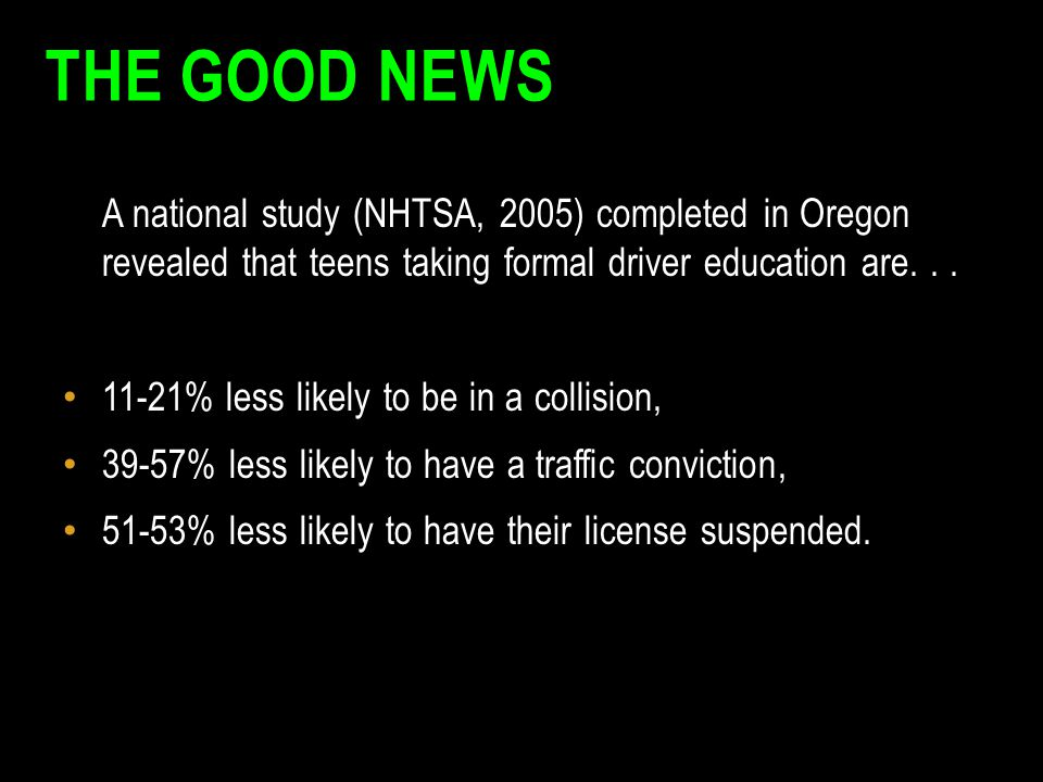 THE GOOD NEWS A national study (NHTSA, 2005) completed in Oregon revealed that teens taking formal driver education are... 11-21% less likely to be in