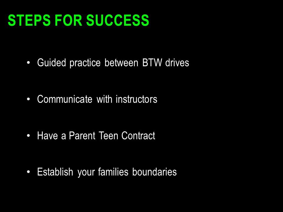 STEPS FOR SUCCESS Guided practice between BTW drives Communicate with instructors Have a Parent Teen Contract Establish your families boundaries