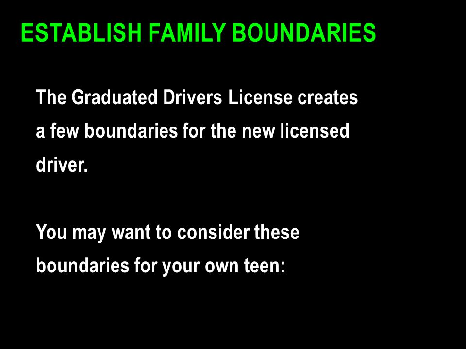ESTABLISH FAMILY BOUNDARIES The Graduated Drivers License creates a few boundaries for the new licensed driver. You may want to consider these boundar