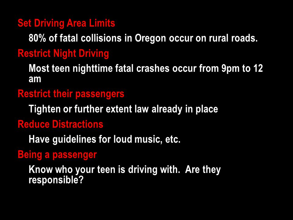 Set Driving Area Limits 80% of fatal collisions in Oregon occur on rural roads. Restrict Night Driving Most teen nighttime fatal crashes occur from 9p