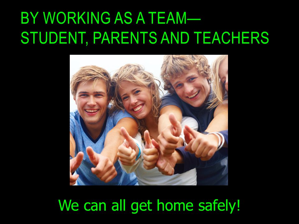 BY WORKING AS A TEAM— STUDENT, PARENTS AND TEACHERS We can all get home safely!