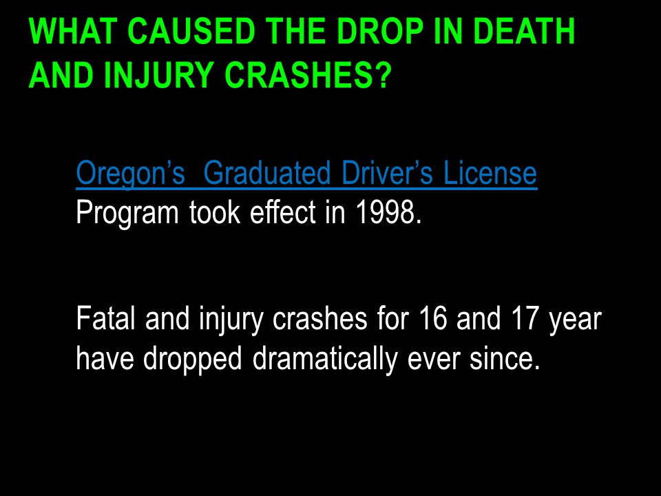 WHAT CAUSED THE DROP IN DEATH AND INJURY CRASHES? Oregon's Graduated Driver's License Oregon's Graduated Driver's License Program took effect in 1998.