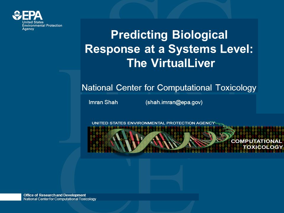 Office of Research and Development National Center for Computational Toxicology Summary & Future Outlook Omic assays: can provide insight into conserved biological response across chemicals, species (life stages, etc.) Need novel in vitro cultures coupled with sophisticated in silico models Dose-response modeling: Systems biology+physiological modeling (VirtualLiver) Reduce the need for animal testing through in vitro and in silico approaches