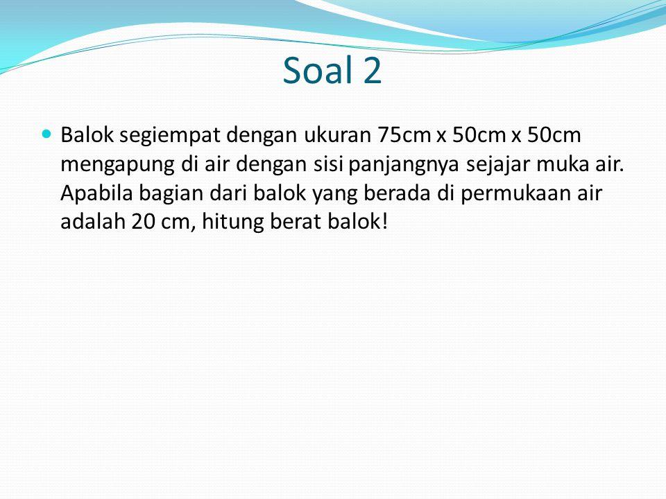 Soal 2 Balok segiempat dengan ukuran 75cm x 50cm x 50cm mengapung di air dengan sisi panjangnya sejajar muka air. Apabila bagian dari balok yang berad