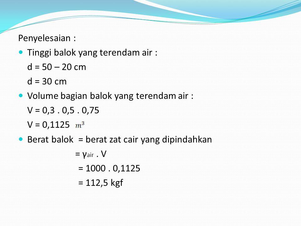 Penyelesaian : Tinggi balok yang terendam air : d = 50 – 20 cm d = 30 cm Volume bagian balok yang terendam air : V = 0,3. 0,5. 0,75 V = 0,1125 Berat b
