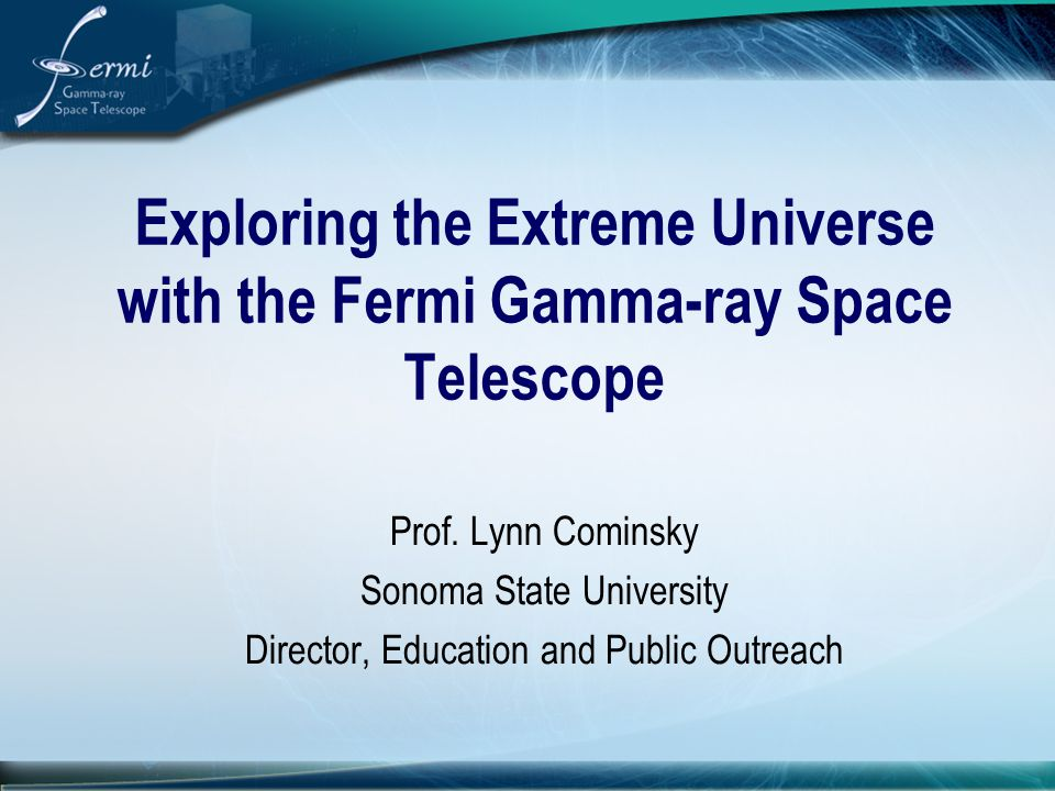 Exploring the Extreme Universe with the Fermi Gamma-ray Space Telescope Prof. Lynn Cominsky Sonoma State University Director, Education and Public Out