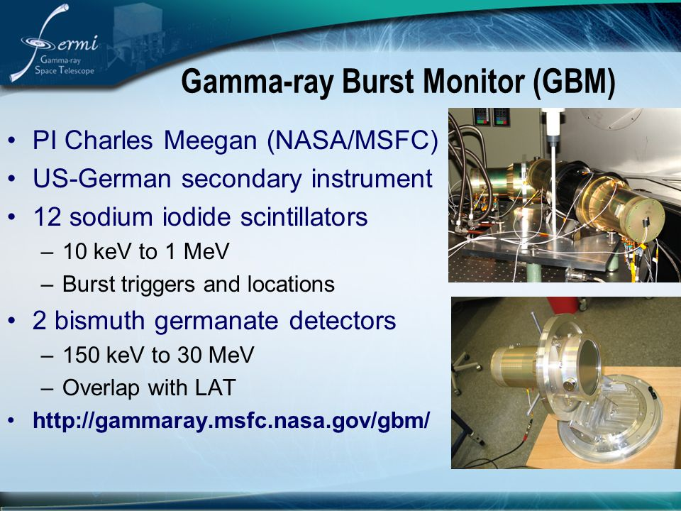 Gamma-ray Burst Monitor (GBM) PI Charles Meegan (NASA/MSFC) US-German secondary instrument 12 sodium iodide scintillators –10 keV to 1 MeV –Burst triggers and locations 2 bismuth germanate detectors –150 keV to 30 MeV –Overlap with LAT http://gammaray.msfc.nasa.gov/gbm/