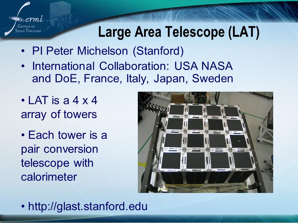 Large Area Telescope (LAT) PI Peter Michelson (Stanford) International Collaboration: USA NASA and DoE, France, Italy, Japan, Sweden LAT is a 4 x 4 ar