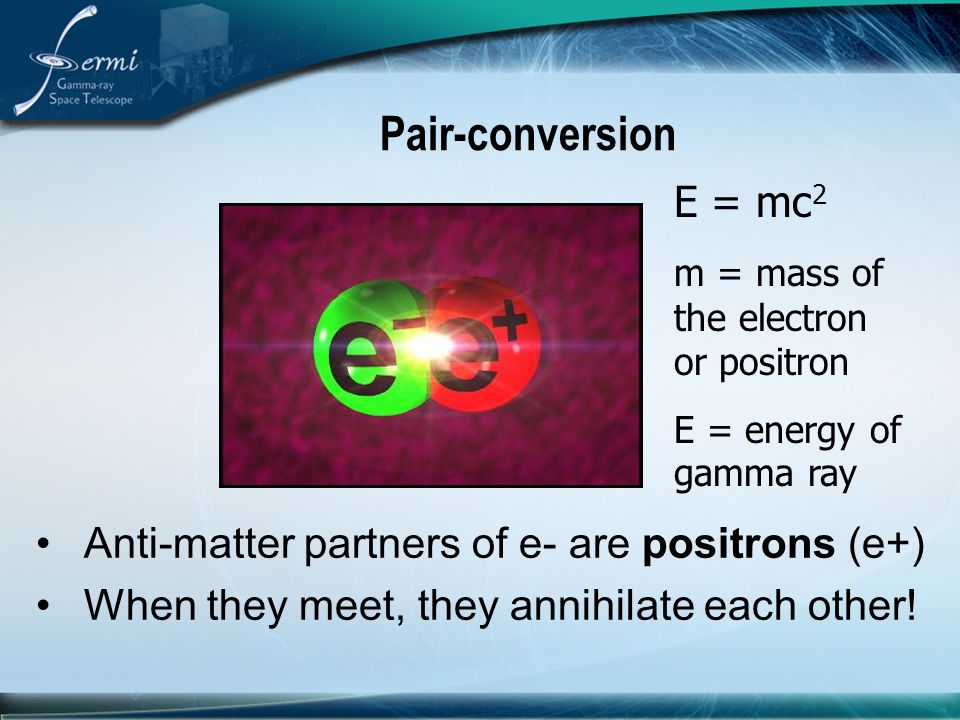 Pair-conversion Anti-matter partners of e- are positrons (e+) When they meet, they annihilate each other! E = mc 2 m = mass of the electron or positro